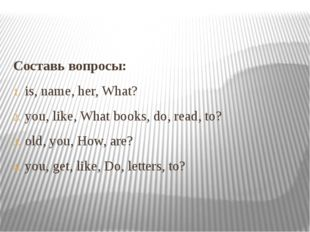Составь вопросы: is, name, her, What? you, like, What books, do, read, to? ol