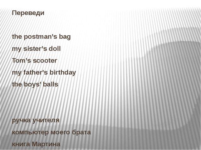 Переведи the postman's bag my sister's doll Tom's scooter my father's birthda...