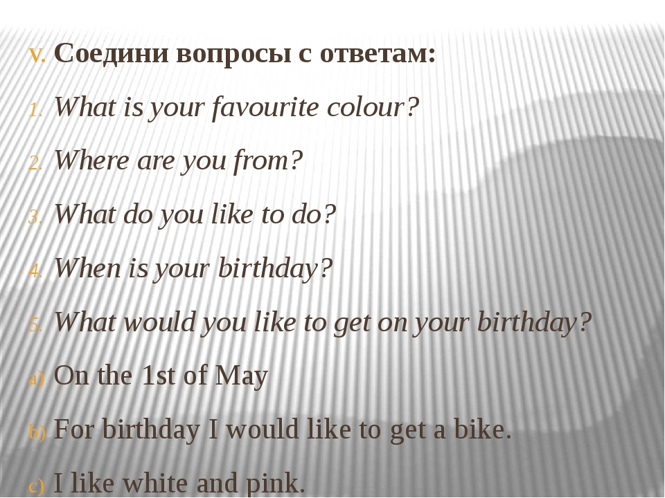 Соедини вопросы с ответам: What is your favourite colour? Where are you from?...