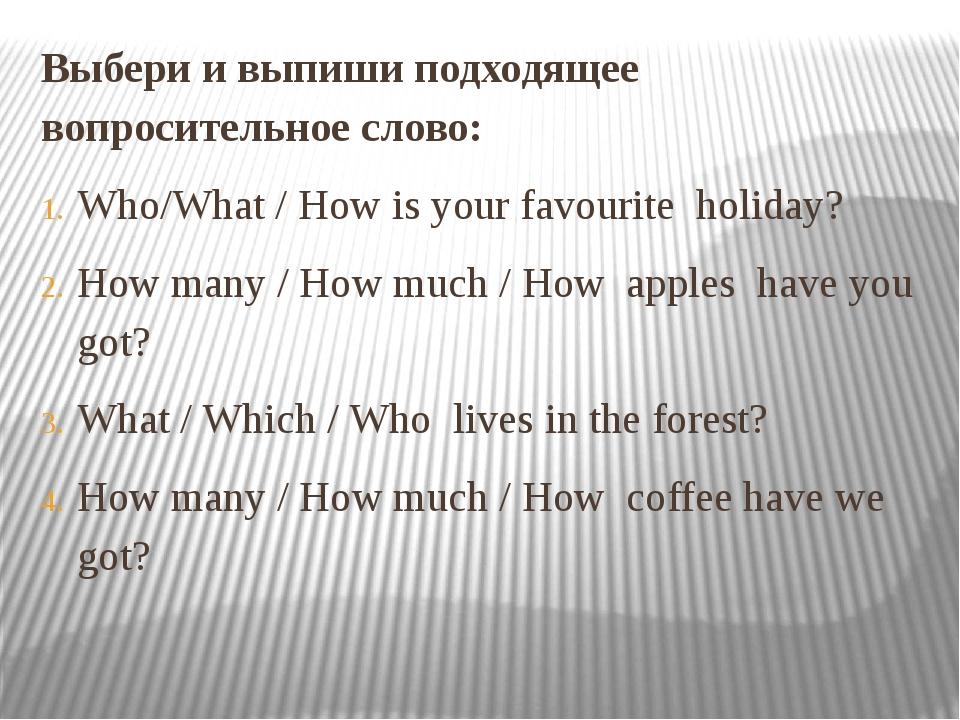 Выбери и выпиши подходящее вопросительное слово: Who/What / How is your favou...