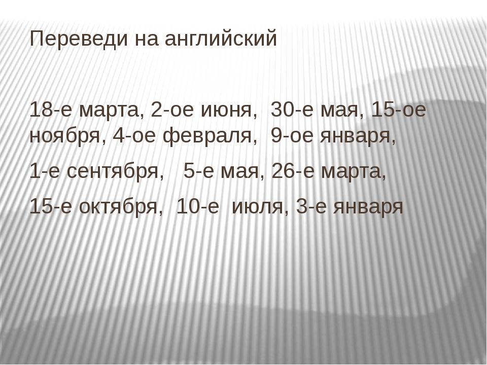 Переведи на английский 18-е марта, 2-ое июня, 30-е мая, 15-ое ноября, 4-ое фе...