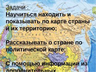 Задачи : Научиться находить и показывать по карте страны и их территорию; Рас