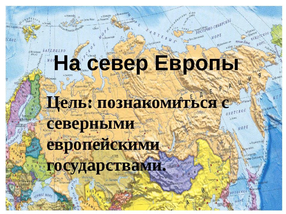 Цель: познакомиться с северными европейскими государствами. На север Европы