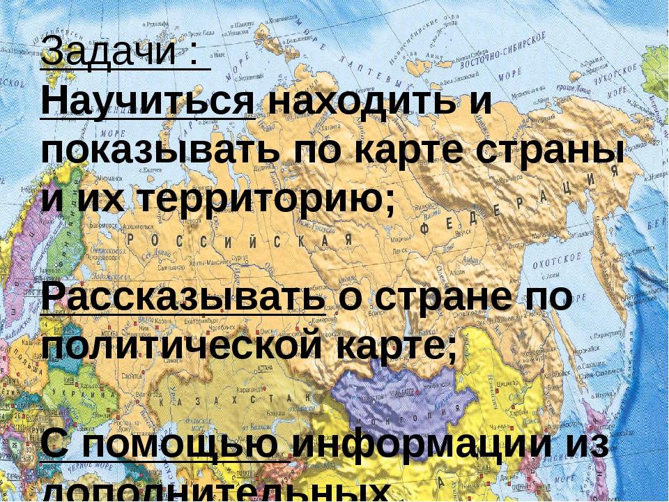 Задачи : Научиться находить и показывать по карте страны и их территорию; Рас...