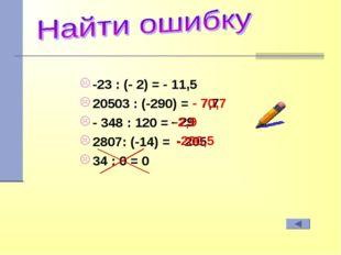 -23 : (- 2) = 20503 : (-290) = - 348 : 120 = 2807: (-14) = 34 : 0 = 0 - - 7,7