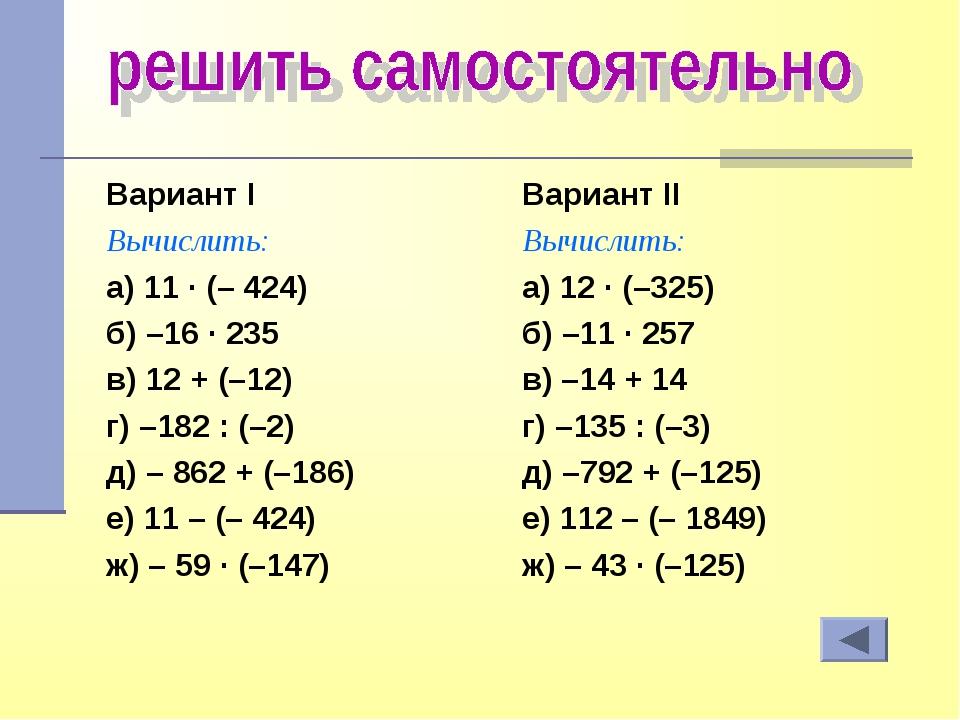 Вариант I Вычислить: а) 11 · (– 424) б) –16 · 235 в) 12 + (–12) г) –182 : (–2...