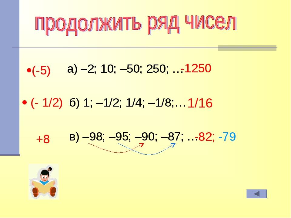 а) –2; 10; –50; 250; … б) 1; –1/2; 1/4; –1/8;… в) –98; –95; –90; –87; … (-5...