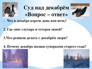 Суд над декабрём «Вопрос – ответ» Что в декабре короче день или ночь? 2. Где