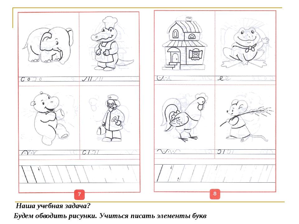 Будем обводить рисунки. Учиться писать элементы букв Наша учебная задача?
