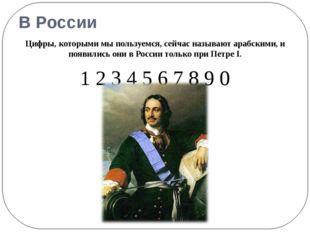В России Цифры, которыми мы пользуемся, сейчас называют арабскими, и появилис