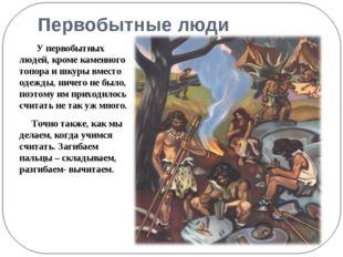 Первобытные люди У первобытных людей, кроме каменного топора и шкуры вместо о