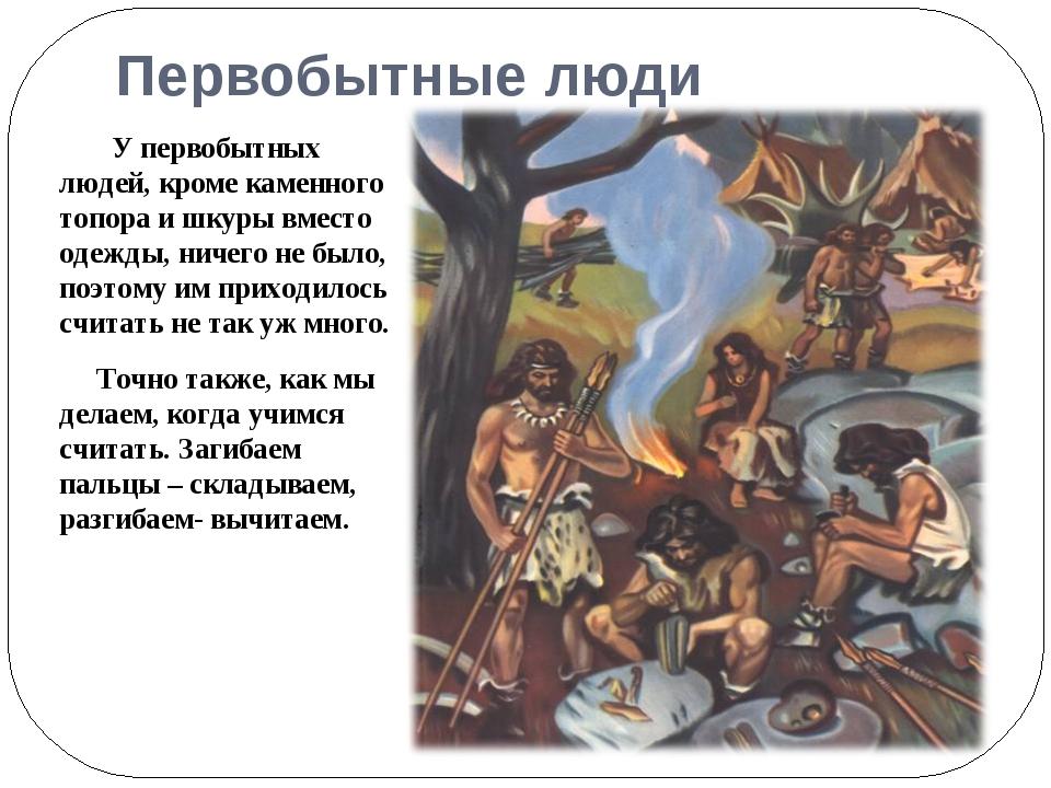 Первобытные люди У первобытных людей, кроме каменного топора и шкуры вместо о...