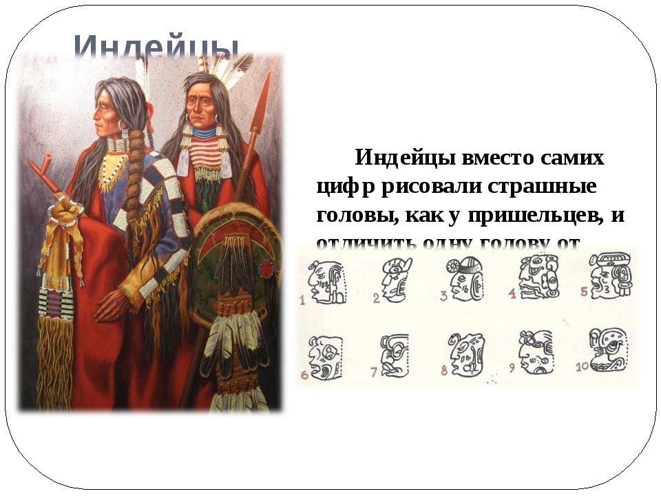 Индейцы Индейцы вместо самих цифр рисовали страшные головы, как у пришельцев,...