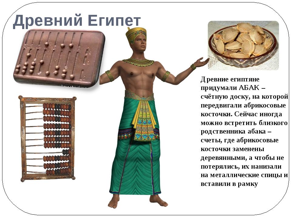 Древний Египет Древние египтяне придумали АБАК – счётную доску, на которой пе...