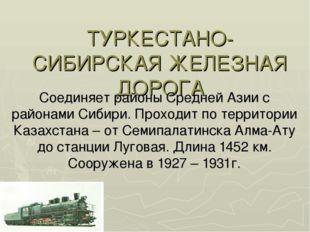 ТУРКЕСТАНО-СИБИРСКАЯ ЖЕЛЕЗНАЯ ДОРОГА Соединяет районы Средней Азии с районами