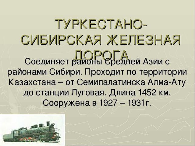 ТУРКЕСТАНО-СИБИРСКАЯ ЖЕЛЕЗНАЯ ДОРОГА Соединяет районы Средней Азии с районами...