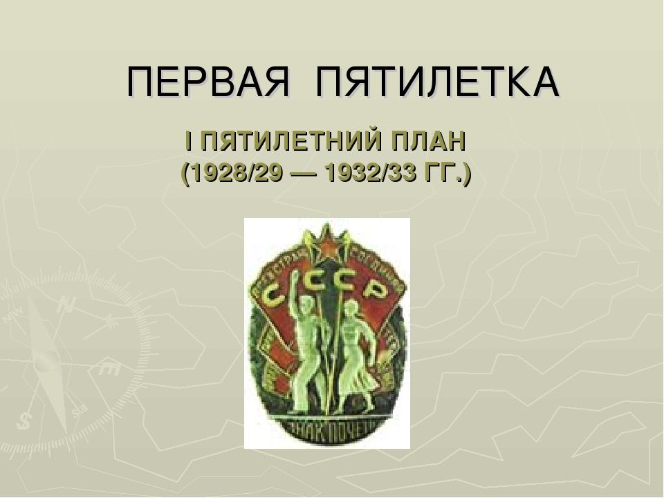 I ПЯТИЛЕТНИЙ ПЛАН (1928/29 — 1932/33 ГГ.) ПЕРВАЯ ПЯТИЛЕТКА