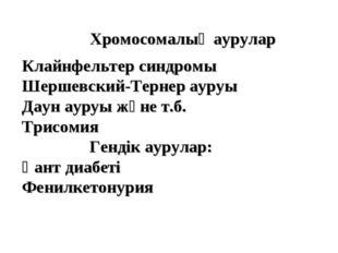 Хромосомалық аурулар Клайнфельтер синдромы Шершевский-Тернер ауруы Даун ауруы