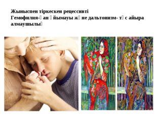 Жыныспен тіркескен рецессивті Гемофилия-қан ұйымауы және дальтонизм- түс айыр