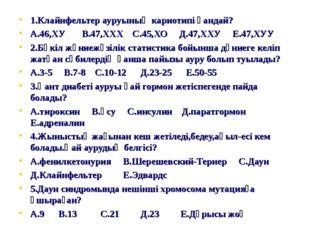 1.Клайнфельтер ауруының кариотипі қандай? А.46,ХУ В.47,ХХХ С.45,ХО Д.47,ХХУ Е