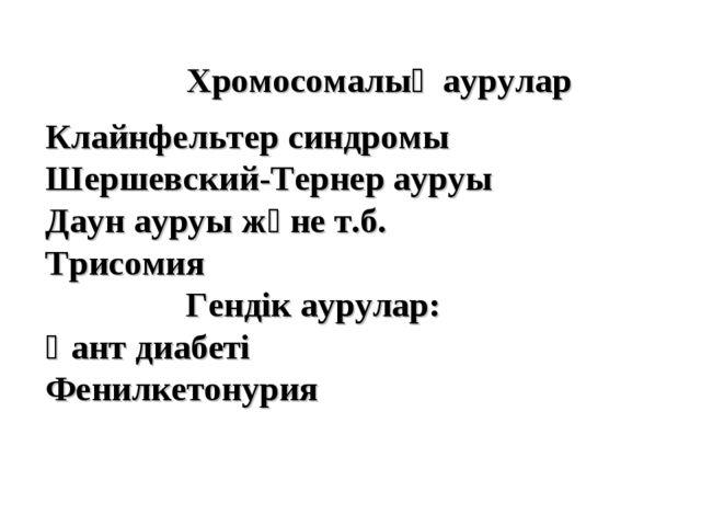 Хромосомалық аурулар Клайнфельтер синдромы Шершевский-Тернер ауруы Даун ауруы...