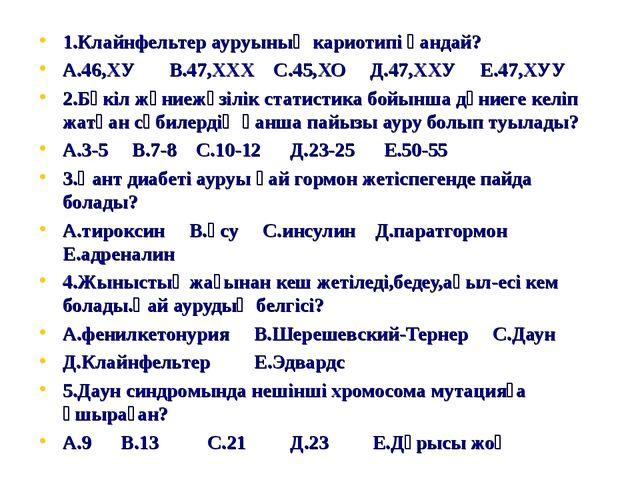1.Клайнфельтер ауруының кариотипі қандай? А.46,ХУ В.47,ХХХ С.45,ХО Д.47,ХХУ Е...
