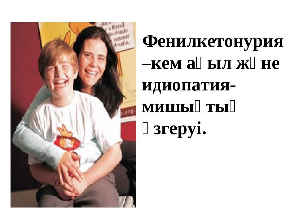 Фенилкетонурия –кем ақыл және идиопатия- мишықтың өзгеруі.