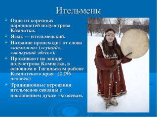 Ительмены Одна из коренных народностей полуострова Камчатка. Язык — ительменс