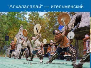 """""""Алхалалалай"""" — ительменский обрядовый праздник."""