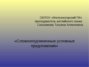 ОБПОУ «Железногорский ПК» преподаватель английского языка Сальникова Татьяна