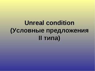 Unreal condition (Условные предложения II типа)