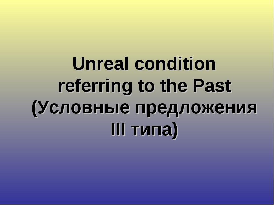 Unreal condition referring to the Past (Условные предложения III типа)