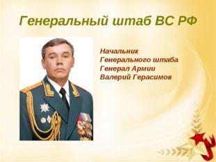 Генеральный штаб ВС РФ Начальник Генерального штаба Генерал Армии Валерий Гер