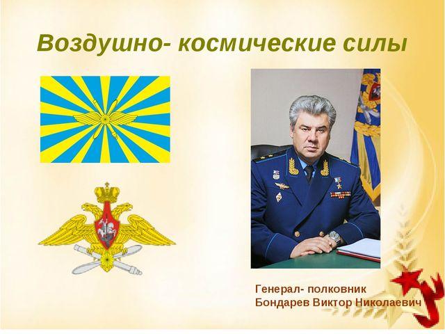 Воздушно- космические силы Генерал- полковник Бондарев Виктор Николаевич