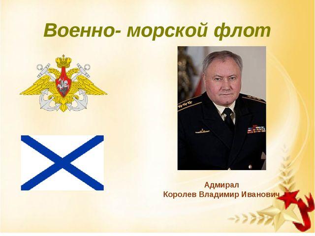 Военно- морской флот Адмирал Королев Владимир Иванович