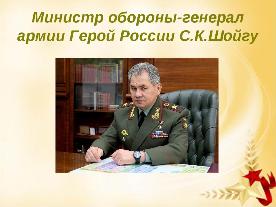 Министр обороны-генерал армии Герой России С.К.Шойгу