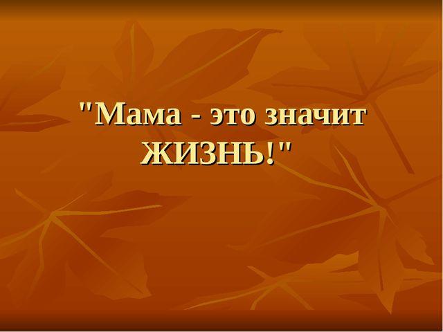 """""""Мама - это значит ЖИЗНЬ!"""""""