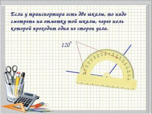 Если у транспортира есть две шкалы, то надо смотреть на отметку той шкалы, че