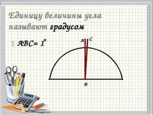 Единицу величины угла называют градусом ABC= 1 A B C