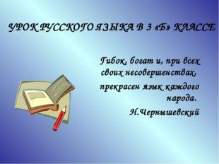 УРОК РУССКОГО ЯЗЫКА В 3 «Б» КЛАССЕ Гибок, богат и, при всех своих несовершенс