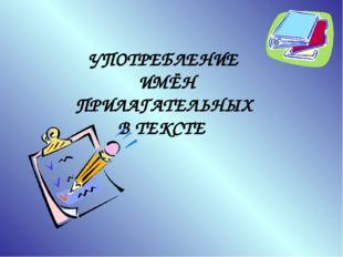 УПОТРЕБЛЕНИЕ ИМЁН ПРИЛАГАТЕЛЬНЫХ В ТЕКСТЕ