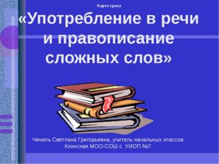 «Употребление в речи и правописание сложных слов» Чечель Светлана Григорьевна