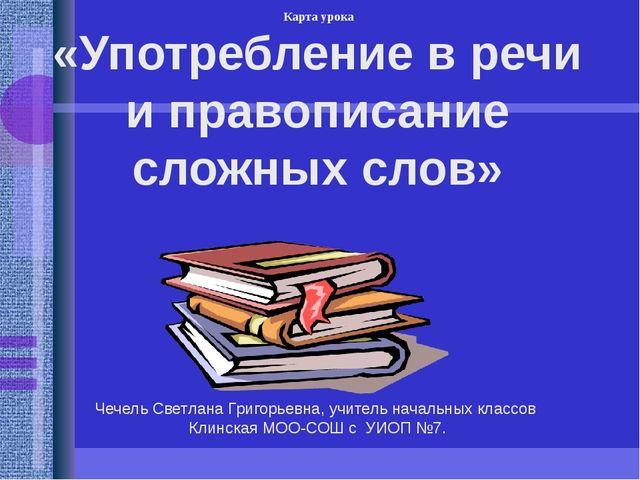 «Употребление в речи и правописание сложных слов» Чечель Светлана Григорьевна...