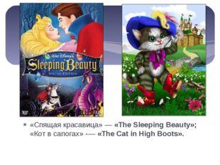 «Спящая красавица» — «The Sleeping Beauty»; «Кот в сапогах» -— «The Cat in Hi