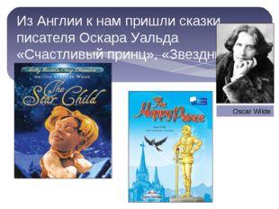 Из Англии к нам пришли сказки писателя Оскара Уальда «Счастливый принц», «Зв