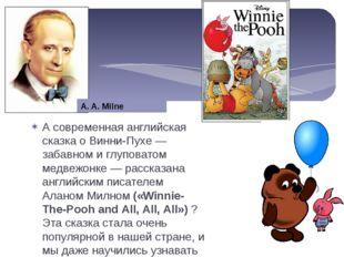 А современная английская сказка о Винни-Пухе — забавном и глуповатом медвежон