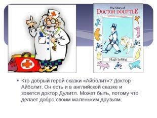Кто добрый герой сказки «Айболит»? Доктор Айболит. Он есть и в английской ска