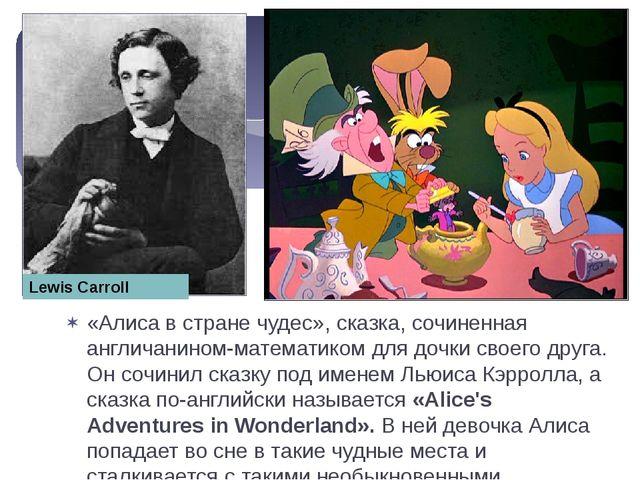 «Алиса в стране чудес», сказка, сочиненная англичанином-математиком для дочки...