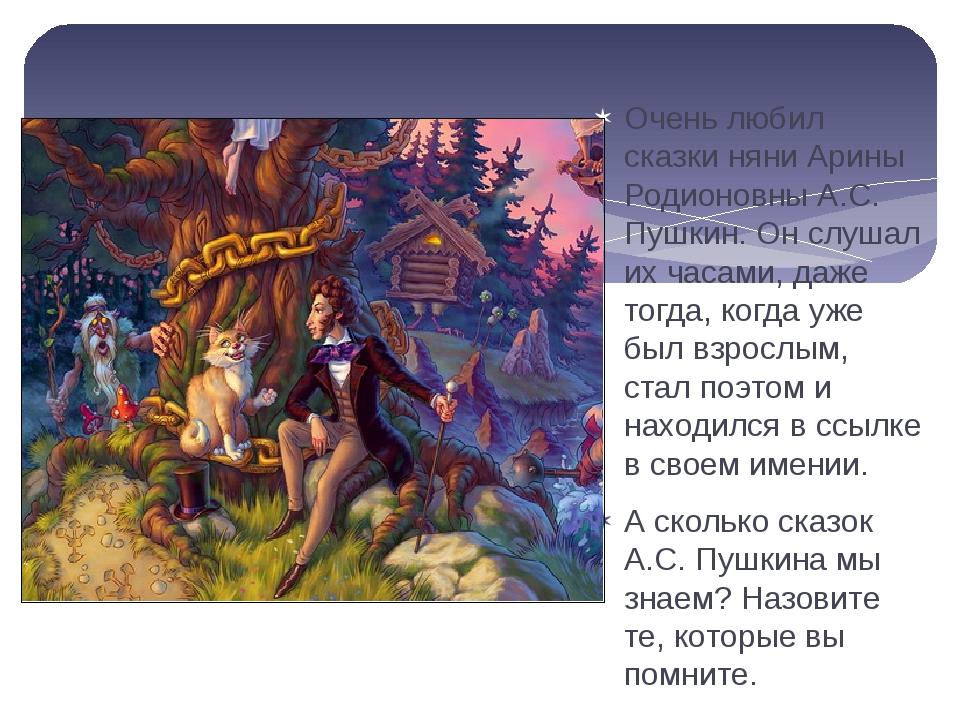 Очень любил сказки няни Арины Родионовны А.С. Пушкин. Он слушал их часами, д...