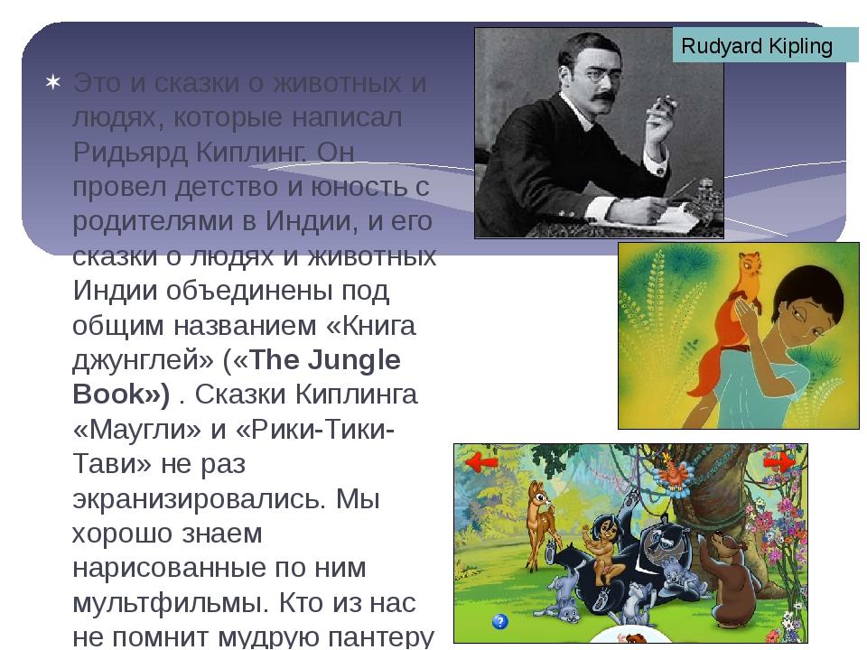 Это и сказки о животных и людях, которые написал Ридьярд Киплинг. Он провел д...
